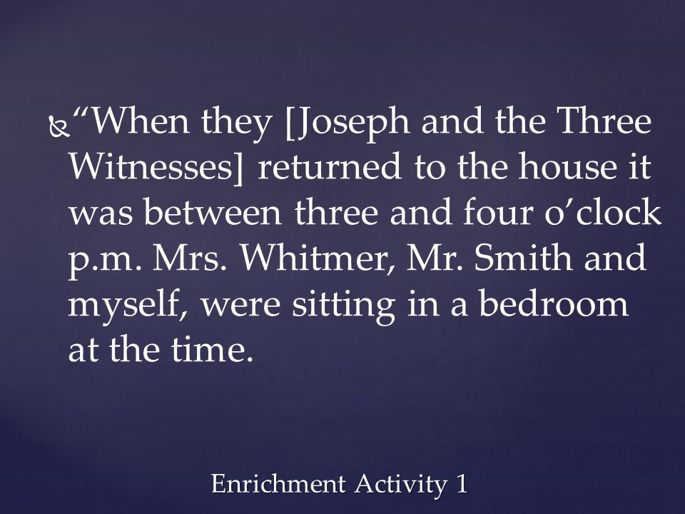 When they [Joseph and the Three Witnesses] returned to the house it was between three and four o'clock p.m. Mrs. Whitmer, Mr. Smith and myself, were sitting in a bedroom at the time.